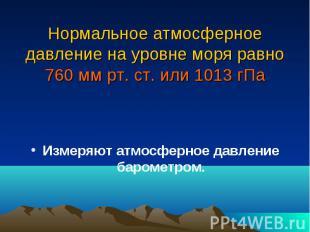 Нормальное атмосферное давление на уровне моря равно 760 мм рт. ст. или 1013 гПа