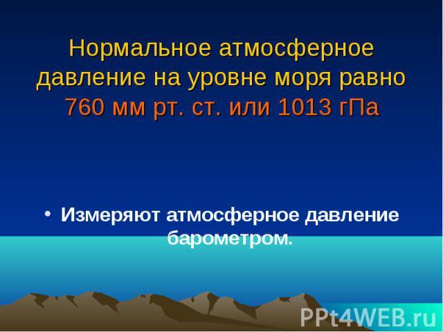 Нормальное атмосферное давление на уровне моря равно 760 мм рт. ст. или 1013 гПа Измеряют атмосферное давление барометром.