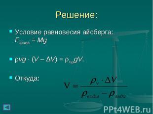 Решение: Условие равновесия айсберга: FАрхимеда = Mg ρvg∙(V – ΔV) =