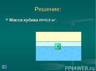 Решение: Масса кубика m=0,9кг3.