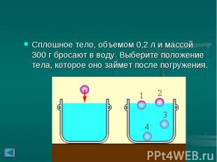 Сплошное тело, объемом 0,2л и массой 300г бросают в воду. Выберите п
