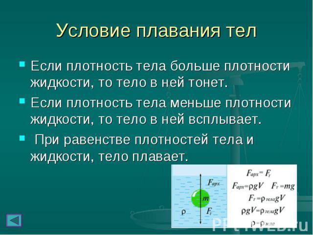 Условие плавания тел Если плотность тела больше плотности жидкости, то тело в ней тонет. Если плотность тела меньше плотности жидкости, то тело в ней всплывает. При равенстве плотностей тела и жидкости, тело плавает.