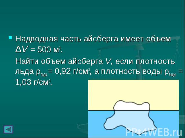 Надводная часть айсберга имеет объем ΔV = 500м3. Надводная часть айсберга имеет объем ΔV = 500м3. Найти объем айсберга V, если плотность льда ρльда = 0,92г/см3, а плотность воды ρводы = 1,03г/см3.