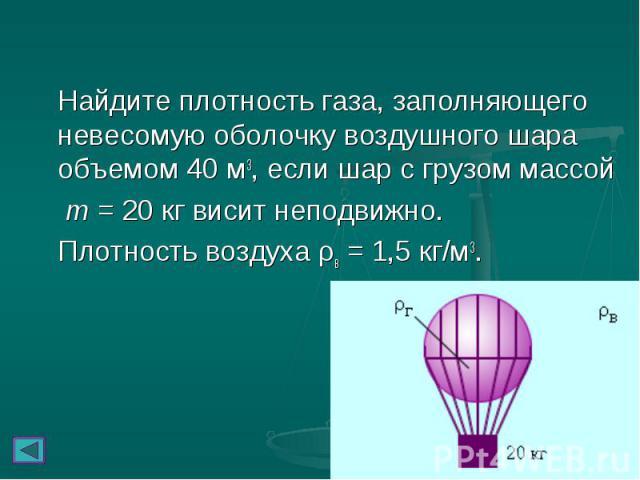 Найдите плотность газа, заполняющего невесомую оболочку воздушного шара объемом 40м3, если шар с грузом массой Найдите плотность газа, заполняющего невесомую оболочку воздушного шара объемом 40м3, если шар с грузом массой m = 20 кг висит…