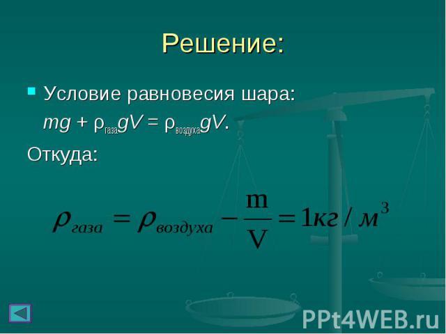 Решение: Условие равновесия шара: mg + ρгазаgV = ρвоздухаgV. Откуда: