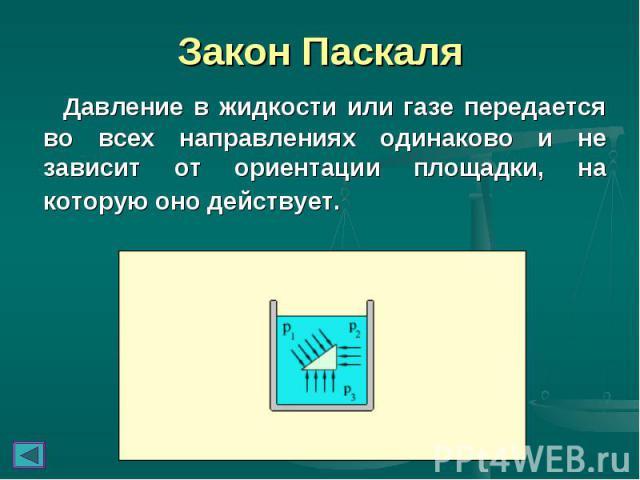 Закон Паскаля Давление в жидкости или газе передается во всех направлениях одинаково и не зависит от ориентации площадки, на которую оно действует.
