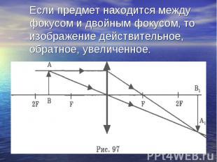 Если предмет находится между фокусом и двойным фокусом, то изображение действите