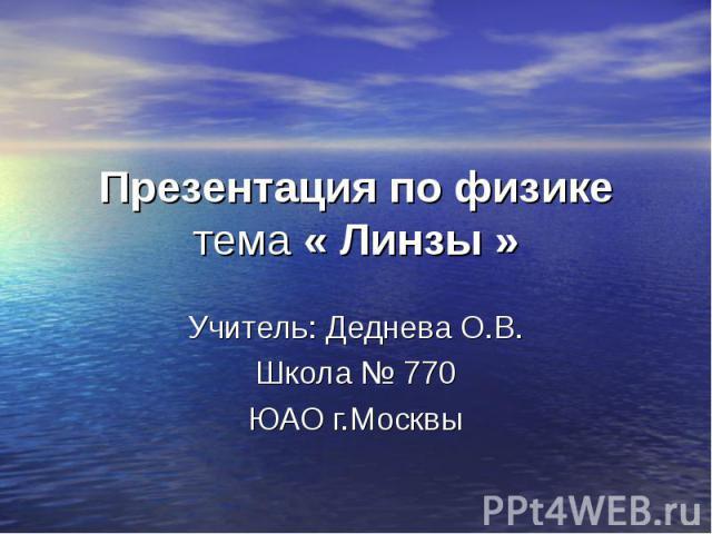 Презентация по физике тема « Линзы » Учитель: Деднева О.В. Школа № 770 ЮАО г.Москвы