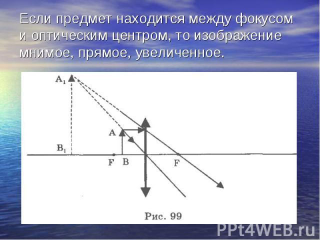 Если предмет находится между фокусом и оптическим центром, то изображение мнимое, прямое, увеличенное.