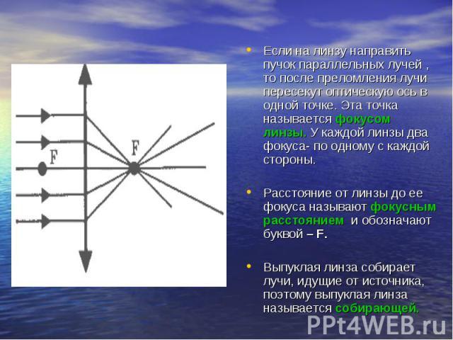 Если на линзу направить пучок параллельных лучей , то после преломления лучи пересекут оптическую ось в одной точке. Эта точка называется фокусом линзы. У каждой линзы два фокуса- по одному с каждой стороны. Расстояние от линзы до ее фокуса называют…