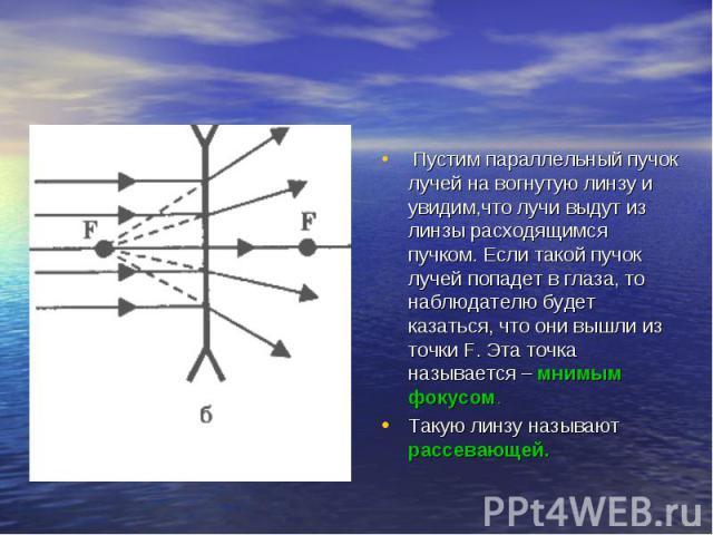Пустим параллельный пучок лучей на вогнутую линзу и увидим,что лучи выдут из линзы расходящимся пучком. Если такой пучок лучей попадет в глаза, то наблюдателю будет казаться, что они вышли из точки F. Эта точка называется – мнимым фокусом. Такую лин…