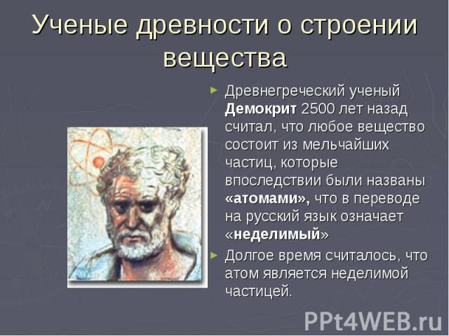 Ученые древности о строении вещества Древнегреческий ученый Демокрит 2500 лет назад считал, что любое вещество состоит из мельчайших частиц, которые впоследствии были названы «атомами», что в переводе на русский язык означает «неделимый» Долгое врем…