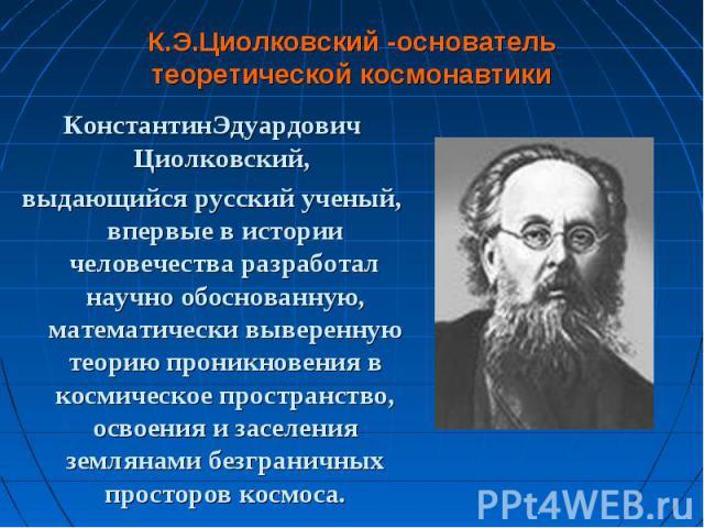 КонстантинЭдуардович Циолковский, КонстантинЭдуардович Циолковский, выдающийся русский ученый, впервые в истории человечества разработал научно обоснованную, математически выверенную теорию проникновения в космическое пространство, освоения и заселе…