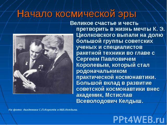 Великое счастье и честь претворить в жизнь мечты К. Э. Циолковского выпали на долю большой группы советских ученых и специалистов ракетной техники во главе с Сергеем Павловичем Королевым, который стал родоначальником практической космонавтики. Больш…
