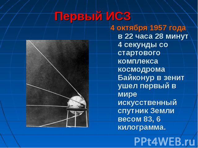 4 октября 1957 года в 22 часа 28 минут 4 секунды со стартового комплекса космодрома Байконур в зенит ушел первый в мире искусственный спутник Земли весом 83, 6 килограмма. 4 октября 1957 года в 22 часа 28 минут 4 секунды со стартового комплекса косм…