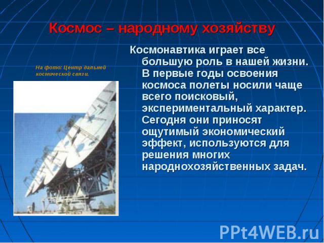 Космонавтика играет всe большую роль в нашей жизни. В первые годы освоения космоса полеты носили чаще всего поисковый, экспериментальный характер. Сегодня они приносят ощутимый экономический эффект, используются для решения многих народнохозяйственн…
