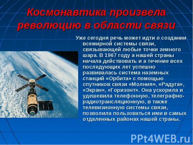 Уже сегодня речь может идти о создании всемирной системы связи, связывающей любые точки земного шара. В 1967 году а нашей страны начала действовать и а течение всех последующих лет успешно развивалась система наземных станций «Орбита» с помощью спут…