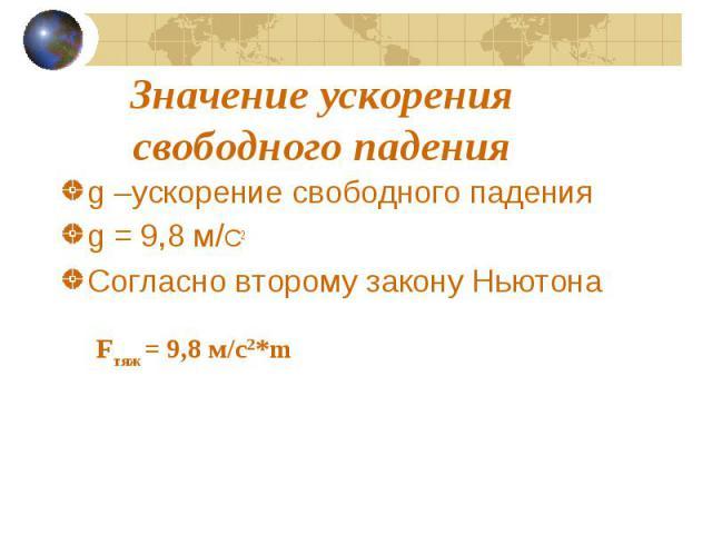 Значение ускорения свободного падения g –ускорение свободного падения g = 9,8 м/С2 Согласно второму закону Ньютона