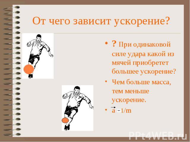 От чего зависит ускорение? ? При одинаковой силе удара какой из мячей приобретет большее ускорение? Чем больше масса, тем меньше ускорение. a 1/m