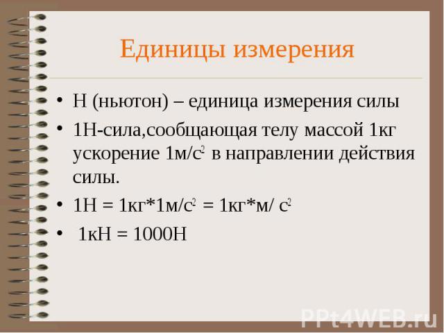 Единицы измерения Н (ньютон) – единица измерения силы 1Н-сила,сообщающая телу массой 1кг ускорение 1м/с2 в направлении действия силы. 1Н = 1кг*1м/с2 = 1кг*м/ с2 1кН = 1000Н
