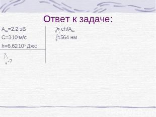 Ответ к задаче: Авых=2,2 эВ кр= ch/Aвых С=3.108 м/с кр=564 нм h=6,62.10-34 Дж.с