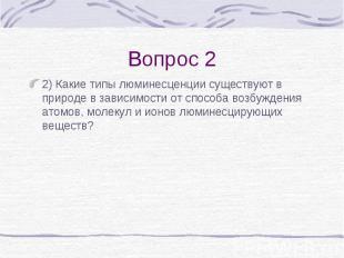Вопрос 2 2) Какие типы люминесценции существуют в природе в зависимости от спосо