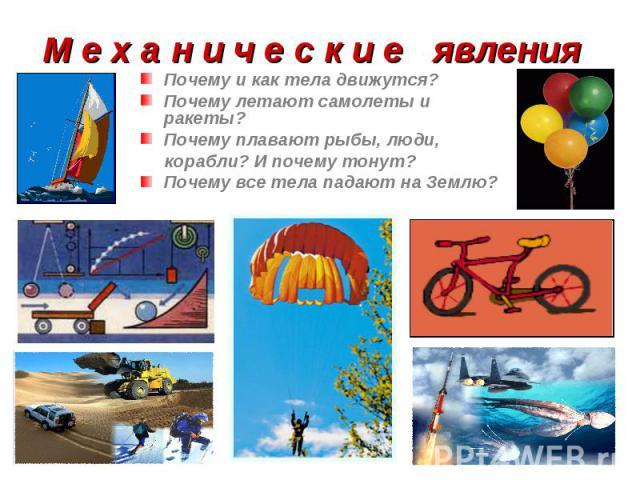 Почему и как тела движутся? Почему и как тела движутся? Почему летают самолеты и ракеты? Почему плавают рыбы, люди, корабли? И почему тонут? Почему все тела падают на Землю?
