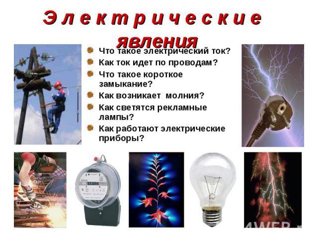Что такое электрический ток? Что такое электрический ток? Как ток идет по проводам? Что такое короткое замыкание? Как возникает молния? Как светятся рекламные лампы? Как работают электрические приборы?