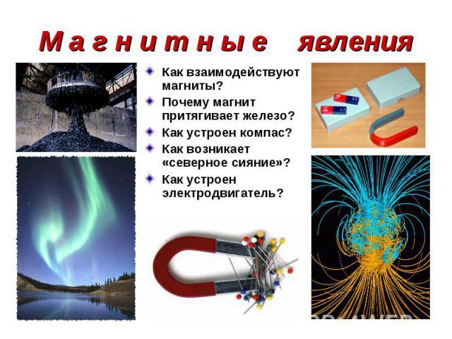 Как взаимодействуют магниты? Как взаимодействуют магниты? Почему магнит притягивает железо? Как устроен компас? Как возникает «северное сияние»? Как устроен электродвигатель?
