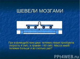 ШЕВЕЛИ МОЗГАМИ При взаимодействии двух тележек левая приобрела скорость 4 см/с,