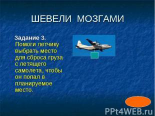 ШЕВЕЛИ МОЗГАМИ Задание 3. Помоги летчику выбрать место для сброса груза с летяще