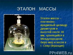 ЭТАЛОН МАССЫ Эталон массы – платиново-иридиевый цилиндр диаметром и высотой окол
