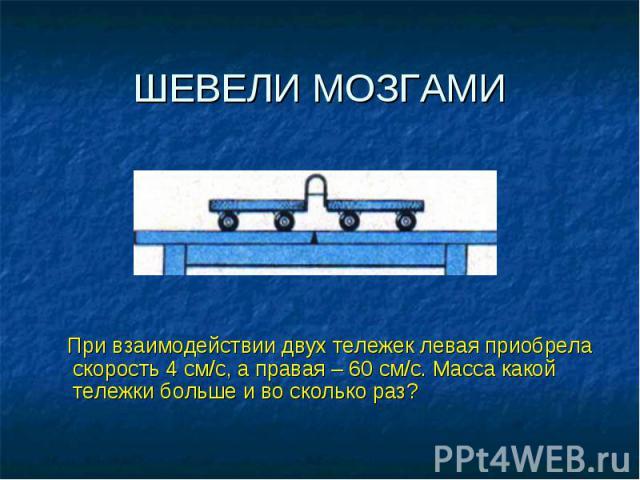 ШЕВЕЛИ МОЗГАМИ При взаимодействии двух тележек левая приобрела скорость 4 см/с, а правая – 60 см/с. Масса какой тележки больше и во сколько раз?