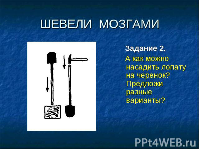 ШЕВЕЛИ МОЗГАМИ Задание 2. А как можно насадить лопату на черенок? Предложи разные варианты?