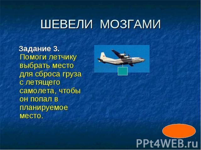 ШЕВЕЛИ МОЗГАМИ Задание 3. Помоги летчику выбрать место для сброса груза с летящего самолета, чтобы он попал в планируемое место.