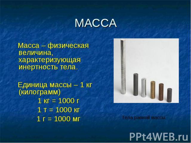 МАССА Масса – физическая величина, характеризующая инертность тела. Единица массы – 1 кг (килограмм) 1 кг = 1000 г 1 т = 1000 кг 1 г = 1000 мг