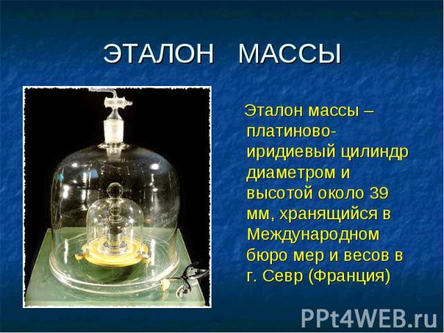 ЭТАЛОН МАССЫ Эталон массы – платиново-иридиевый цилиндр диаметром и высотой около 39 мм, хранящийся в Международном бюро мер и весов в г. Севр (Франция)