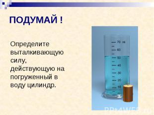 ПОДУМАЙ ! Определите выталкивающую силу, действующую на погруженный в воду цилин