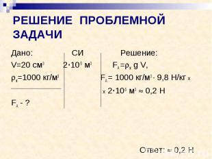 РЕШЕНИЕ ПРОБЛЕМНОЙ ЗАДАЧИ Дано: СИ Решение: V=20 см3 2·10-5 м3 FА = ж g V, ж=100