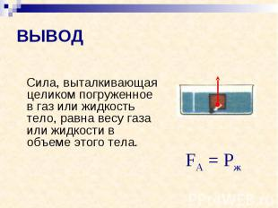 ВЫВОД Сила, выталкивающая целиком погруженное в газ или жидкость тело, равна вес