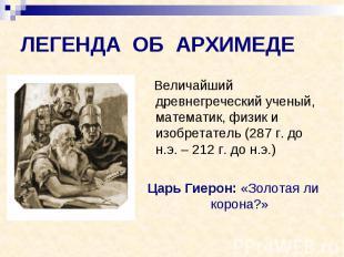 ЛЕГЕНДА ОБ АРХИМЕДЕ Величайший древнегреческий ученый, математик, физик и изобре