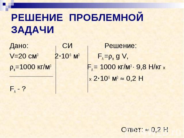 РЕШЕНИЕ ПРОБЛЕМНОЙ ЗАДАЧИ Дано: СИ Решение: V=20 см3 2·10-5 м3 FА = ж g V, ж=1000 кг/м3 FА = 1000 кг/м3 · 9,8 Н/кг х х 2·10-5 м3 0,2 Н FА - ? Ответ: 0,2 Н