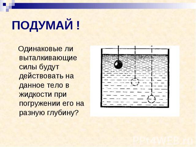 ПОДУМАЙ ! Одинаковые ли выталкивающие силы будут действовать на данное тело в жидкости при погружении его на разную глубину?