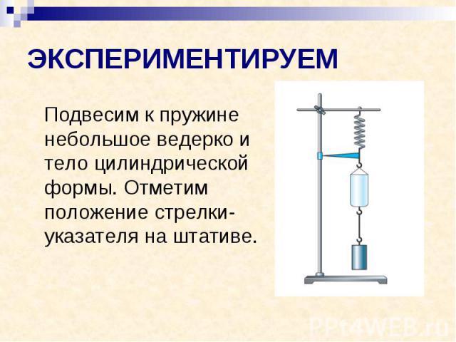 ЭКСПЕРИМЕНТИРУЕМ Подвесим к пружине небольшое ведерко и тело цилиндрической формы. Отметим положение стрелки-указателя на штативе.