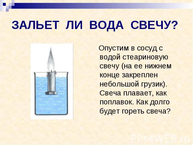 ЗАЛЬЕТ ЛИ ВОДА СВЕЧУ? Опустим в сосуд с водой стеариновую свечу (на ее нижнем конце закреплен небольшой грузик). Свеча плавает, как поплавок. Как долго будет гореть свеча?