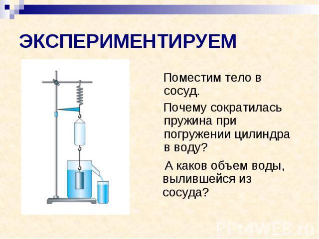 ЭКСПЕРИМЕНТИРУЕМ Поместим тело в сосуд. Почему сократилась пружина при погружении цилиндра в воду?