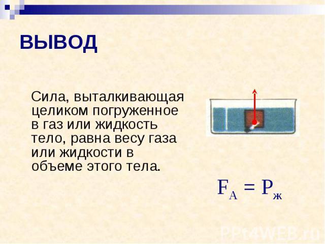 ВЫВОД Сила, выталкивающая целиком погруженное в газ или жидкость тело, равна весу газа или жидкости в объеме этого тела.