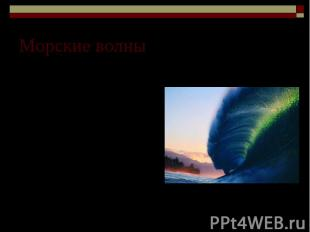 Морские волны Когда морские волны доходят до берега, то могут наблюдаться чрезвы