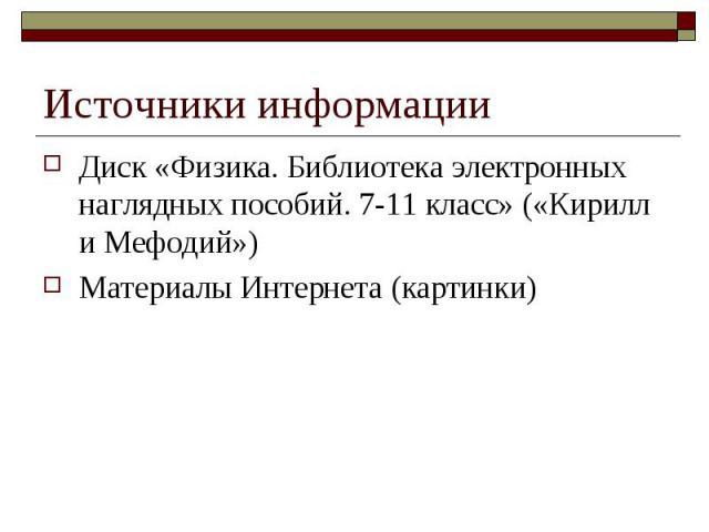 Источники информации Диск «Физика. Библиотека электронных наглядных пособий. 7-11 класс» («Кирилл и Мефодий») Материалы Интернета (картинки)