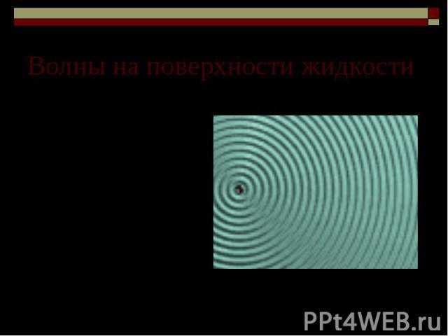 Волны на поверхности жидкости Волны на поверхности жидкости существуют благодаря действию на частицы сил тяжести и сил межмолекулярного взаимодействия.